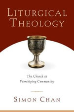 Liturgical Theology : The Church as Worshiping Community - Simon Chan