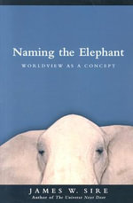 Naming the Elephant : Worldview as a Concept - James W Sire