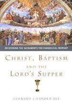 Christ, Baptism and the Lord's Supper : Recovering the Sacraments for Evangelical Worship - Leonard VanDer Zee