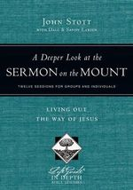 A Deeper Look at the Sermon on the Mount : Living Out the Way of Jesus - John Stott