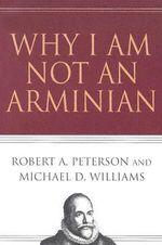 Why I Am Not an Arminian - Robert A Peterson