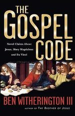 The Gospel Code : Novel Claims about Jesus, Mary Magdalene, and Da Vinci - Ben, III Witherington