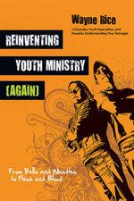 Reinventing Youth Ministry (Again) : From Bells and Whistles to Flesh and Blood - Wayne Rice