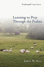 Learning to Pray Through the Psalms - James W. Sire