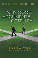 Why Good Arguments Often Fail : Making a More Persuasive Case for Christ - James W Sire