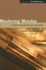 Mastering Monday : A Guide to Integrating Faith and Work - John D Beckett