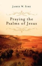 Praying the Psalms of Jesus - James W Sire