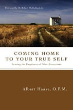 Coming Home to Your True Self : Leaving the Emptiness of False Attractions - Albert Haase
