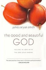 The Good and Beautiful God : Falling in Love with the God Jesus Knows - James Bryan Smith