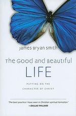 The Good and Beautiful Life : Putting on the Character of Christ - James Bryan Smith