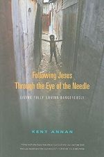 Following Jesus Through the Eye of the Needle : Living Fully, Loving Dangerously - Kent Annan