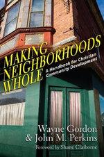 Making Neighborhoods Whole : A Handbook for Christian Community Development - Wayne Gordon