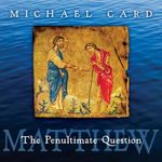 Matthew : The Penultimate Question - Michael Card