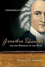 Jonathan Edwards and the Ministry of the Word : A Model of Faith and Thought - Professor Douglas A Sweeney
