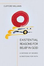 Existential Reasons for Belief in God : A Defense of Desires & Emotions for Faith - Clifford Williams