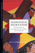 Incarnational Humanism : A Philosophy of Culture for the Church in the World - Jens Zimmermann