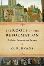 The Roots of the Reformation : Tradition, Emergence and Rupture - G R Evans