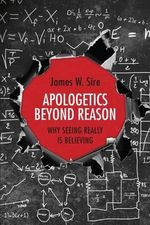Apologetics Beyond Reason : Why Seeing Really Is Believing - James W Sire