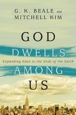 God Dwells Among Us : Expanding Eden to the Ends of the Earth - G K Beale