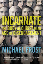 Incarnate : The Body of Christ in an Age of Disengagement - Michael Frost