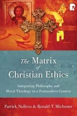 The Matrix of Christian Ethics : Integrating Philosophy and Moral Theology in a Postmodern Context - Patrick Nullens