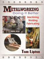 Metalworking - Doing it Better : Machining, Welding, Fabricating - Tom Lipton