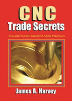 CNC Trade Secrets : A Guide to CNC Machine Shop Practices - James A. Harvey