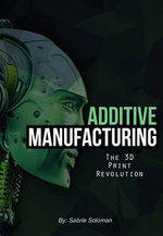 Additive Manufacturing : The 3D Print Revolution - Sabrie Soloman