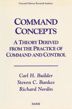 Command Concepts : A Theory Derived from the Practice of Command and Control :  A Theory Derived from the Practice of Command and Control - Carl H. Builder