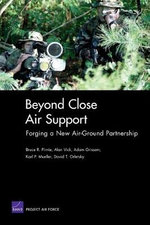 Beyond Close Air Support : Forging a New Air Ground Partnership :  Forging a New Air Ground Partnership - Bruce R. Pirnie