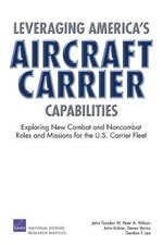 Leveraging America's Aircraft Carrier Capabilities : Exploring New Combat and Noncombat Roles and Missions for the U.S. Carrier Fleet :  Exploring New Combat and Noncombat Roles and Missions for the U.S. Carrier Fleet - John Gordon, IV