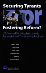 Securing Tyrants or Fostering Reform? U.S. Internal Security Assistance to Repressive and Transitioning Regimes :  U. S. Internal Security Assistance to Repressive and Transitioning Regimes - Seth G Jones