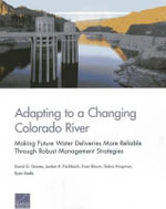 Adapting to a Changing Colorado River : Making Future Water Deliveries More Reliable Through Robust Management Strategies - David G Groves