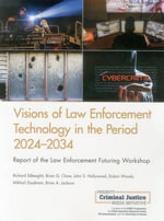 Visions of Law Enforcement Technology in the Period 2024-2034 : Report of the Law Enforcement Futuring Workshop - Richard Silberglitt