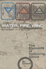 Water, Fire, Wind : The Elements of Following Christ - Bo Cassell