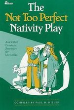 The Not Too Perfect Nativity Play : ...and Other Dramatic Resources for Christmas - Paul Miller