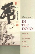 In the Dojo : A Guide to the Rituals and Etiquette of the Japanese Martial Arts - David Lowry