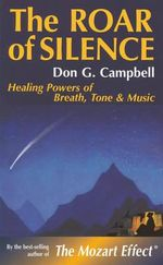 The Roar of Silence : Healing Powers of Breath, Tone and Music - Don G. Campbell