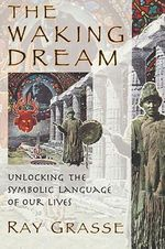 The Waking Dream : Unlocking the Symbolic Language of Our Lives - Ray Grasse