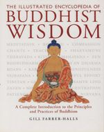The Illustrated Encyclopedia of Buddhist Wisdom : A Complete Introduction to the Principles and Practices of Buddhism - Gill Farrer-Halls
