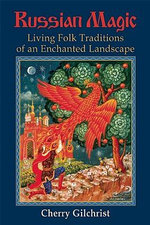 Russian Magic : Living Folk Traditions of an Enchanted Landscape - Cherry Gilchrist