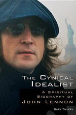 The Cynical Idealist : A Spiritual Biography of John Lennon - Gary Tillery