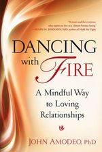Dancing with Fire : A Mindful Way to Loving Relationships - John Amodeo