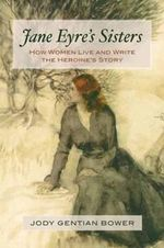 Jane Eyre's Sisters : How Women Live and Write the Heroine's Story - Jody Gentian Bower