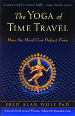 The Yoga of Time Travel : How the Mind Can Defeat Time - Fred Alan Wolf