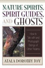 Nature Spirits, Spirit Guides, and Ghosts : How to Talk with and Photograph Beings of Other Realms - Atala Dorothy Toy