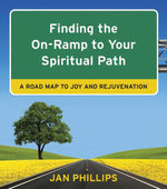 Finding the On-Ramp to Your Spiritual Path : A Roadmap to Joy and Rejuvenation - Jan Phillips