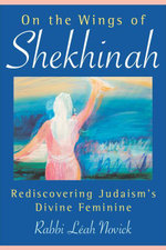 On the Wings of Shekhinah : Rediscovering Judaism's Divine Feminine - Leah Novick