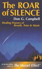 The Roar of Silence : Healing Powers of Breath, Tone and Music - Don Campbell