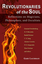 Revolutionaries of the Soul : Reflections on Magicians, Philosophers, and Occultists - Gary Lachman